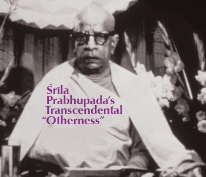 "Srila Prabhupada's Transcendental ""Otherness"" by Satyaraja Dasa"